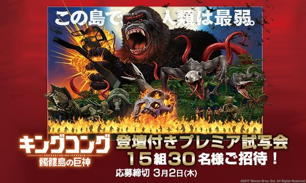 【Yahoo!チケットお客様ご招待】「キングコング:髑髏島の巨神」登壇付きプレミア試写会に15組30名様ご招待!
