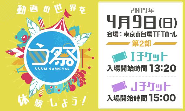 4月9日 第2部 オフィシャルweb抽選先行「う祭 〜UUUM CARNIVAL〜 2017春」 in東京イベント