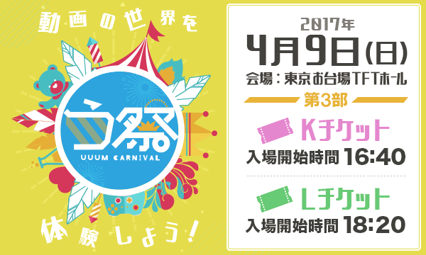 4月9日 第3部 オフィシャルweb抽選先行「う祭 〜UUUM CARNIVAL〜 2017春」 in東京イベント