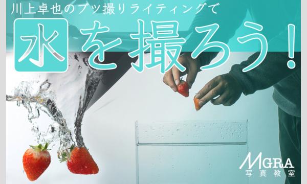 8/13(日)川上 卓也のブツ撮りライティングで「水を撮ろう!」