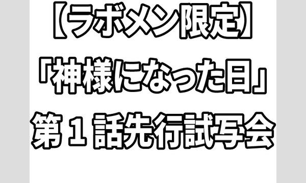 【ラボメン限定】「神様になった日」第1話先行試写会 イベント画像1