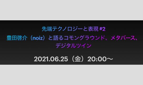 先端テクノロジーと表現 #2 豊田啓介(noiz)と語るコモングラウンド、メタバース、デジタルツイン イベント画像1