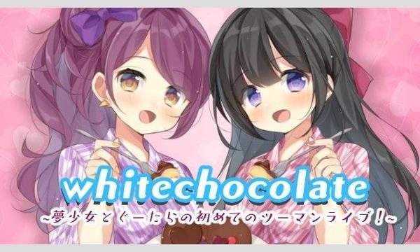 【1部】Whitechocolate〜夢少女とぐーたらの初めてのツーマンライブ〜 イベント画像1