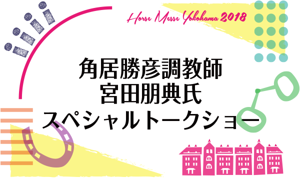 第2回Horse Messe(ホースメッセ) 角居勝彦調教師×宮田朋典氏スペシャルトークショー《無料》 in神奈川イベント