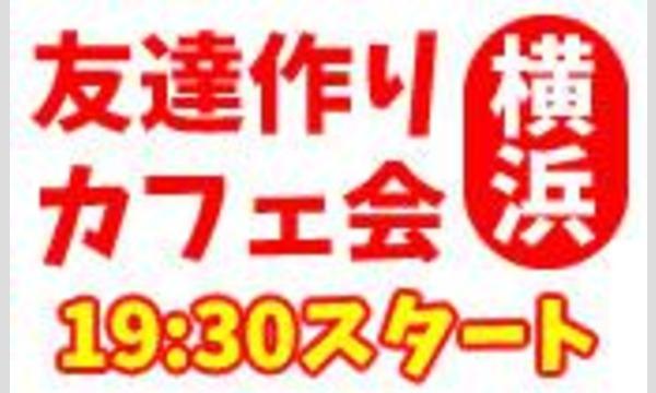 5/23(火)横浜夜カフェ会毎回10~15名!参加費500円~!【参加して友達ゲット!】 in神奈川イベント