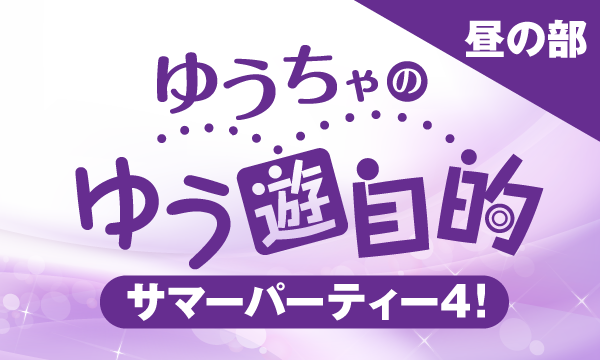 【ch会員限定先行】ゆうちゃのゆう遊自的 サマーパーティー4!<昼の部> イベント画像1