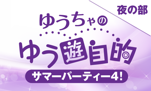 【ch会員限定先行】ゆうちゃのゆう遊自的 サマーパーティー4!<夜の部>