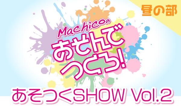 【一般販売】「Machicoのあそんでつくろ!」あそつくSHOW Vol.2<昼の部> イベント画像1