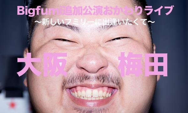 Bigfumi追加公演おかわりライブ in大阪 イベント画像1