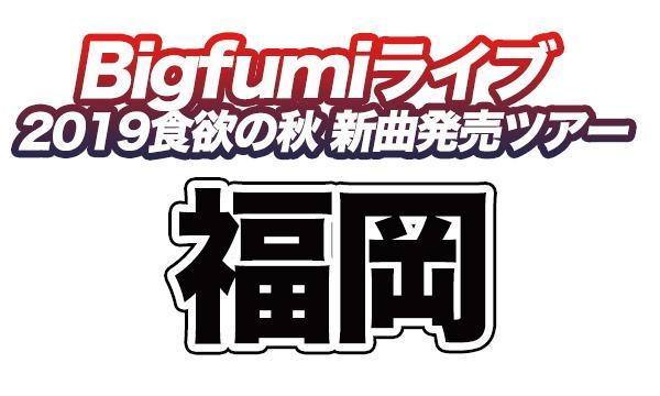 Bigfumi 2019食欲の秋、新曲発売ツアー福岡公演 イベント画像1