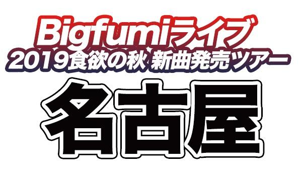 Bigfumi 2019食欲の秋、新曲発売ツアー名古屋公演 イベント画像1