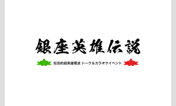 [一般販売] 松田的超英雄電波 トーク&カラオケイベント 〜銀座英雄伝説〜 《第一部》 イベント画像1