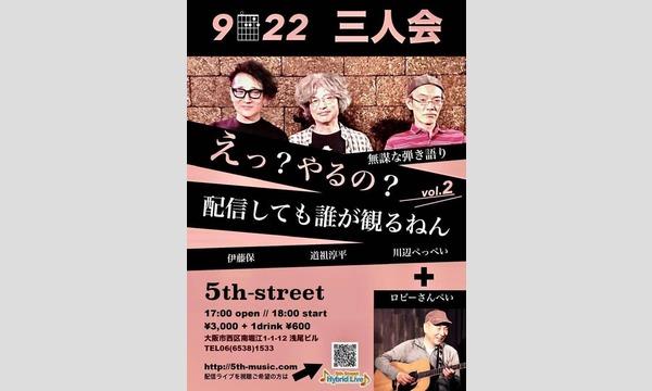 5th Streetの【録画版】9・22三人会 えっ?やるの?無謀な弾き語り、配信しても誰が観るねん!vol.2イベント