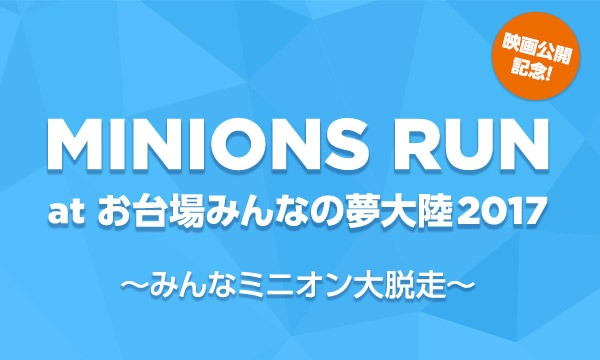 MINIONS RUN at お台場みんなの夢大陸2017 〜みんなミニオン大脱走〜【Yahoo!チケットプラス割引】 イベント画像1