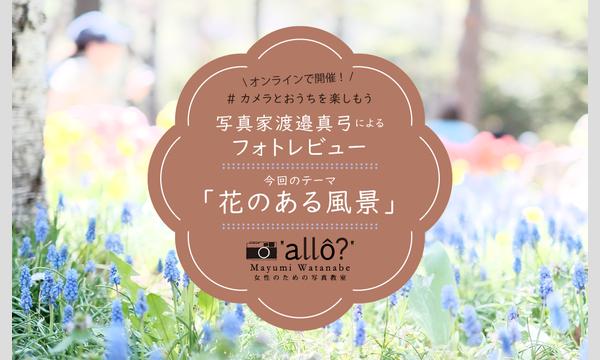 【オンライン開催】カメラとおうちを楽しもう 渡邊真弓フォトレビュー「花のある風景」 イベント画像1