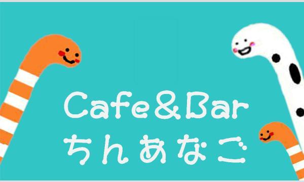 Cafe&BarちんあなごのCafe&Barちんあなご 神楽坂店(第15回)イベント